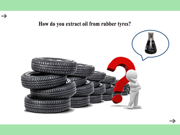 How do you extract oil from rubber tyres?